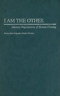 I Am the Other: Literary Negotiations of Human Cloning - Maria Aline Salgueiro Seabra Ferreira