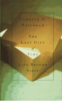 The Last Gift of Time: Life Beyond Sixty - Carolyn G. Heilbrun