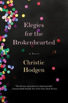 Elegies for the Brokenhearted: A Novel - Christie Hodgen