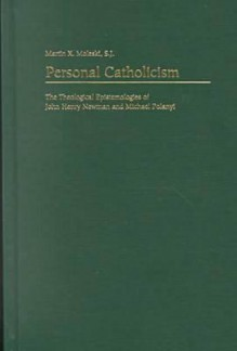 Personal Catholicism: The Theological Epistemologies of John Henry Newman and Michael Polanyi - Martin X. Moleski