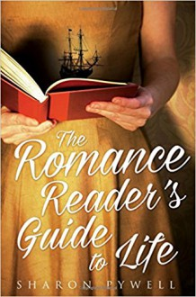 The Romance Reader's Guide to Life: A Novel - Sharon Pywell