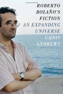 Roberto Bolaño's Fiction: An Expanding Universe - Chris Andrews