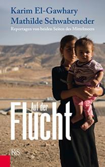 Auf der Flucht: Reportagen von beiden Seiten des Mittelmeers - Mathilde Schwabeneder, Karim El-Gawhary