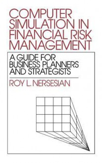 Computer Simulation in Financial Risk Management: A Guide for Business Planners and Strategists - Roy L. Nersesian