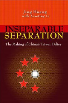 Inseparable Separation: The Making of China's Taiwan Policy - Jing Huang, Xiaoting Li