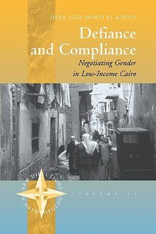 Defiance and Compliance: Negotiating Gender in Low-Income Cairo - Heba Aziz El-Kholy
