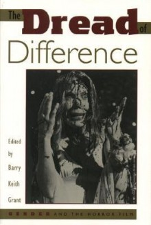 The Dread of Difference: Gender and the Horror Film - Barry Keith Grant