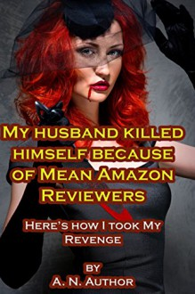 My Husband Killed Himself Because of Mean Amazon Reviewers: Here's How I Took My Revenge - A.N. Author
