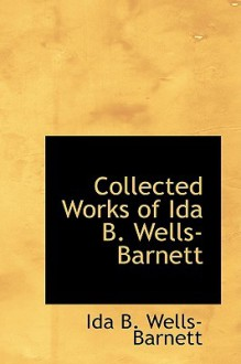Collected Works of Ida B. Wells-Barnett - Ida B. Wells-Barnett
