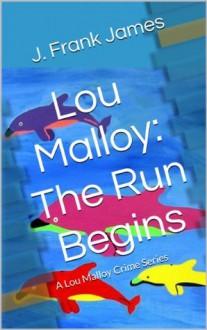 Lou Malloy: The Run Begins (A Lou Malloy Crime Series) - J. Frank James