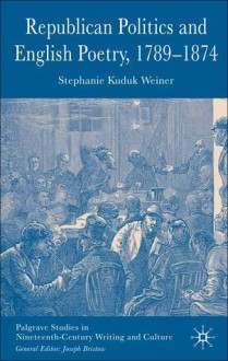 Republican Politics and English Poetry, 1789-1874 - Stephanie Kuduk Weiner
