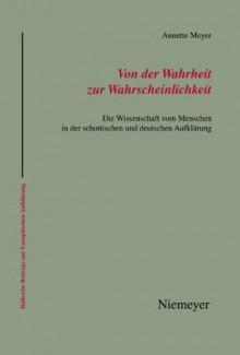 Von Der Wahrheit Zur Wahrscheinlichkeit: Die Wissenschaft Vom Menschen In Der Schottischen Und Deutschen Aufklärung (German Edition) - Annette Meyer, Anette