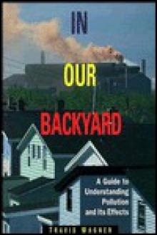 In Our Backyard: A Guide to Understanding Pollution and Its Effects - Travis P. Wagner