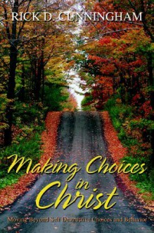 Making Choices in Christ: Moving Beyond Self Destructive Choices and Behavior - Rick D. Cunningham
