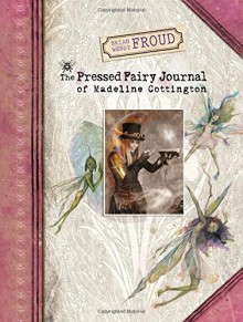 Brian and Wendy Froud's The Pressed Fairy Journal of Madeline Cottington - Wendy Froud,Brian Froud