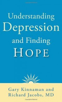 Understanding Depression and Finding Hope - Gary Kinnaman, Richard Jacobs