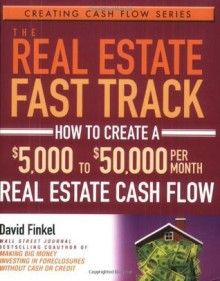 The Real Estate Fast Track: How to Create a $5,000 to $50,000 Per Month Real Estate Cash Flow (Creating Cash Flow Series) - David Finkel