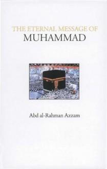 The Eternal Message of Muhammad - Abd al-Rahman Azzam, Vincent Sheean, Caesar E. Farah