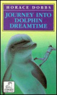 Journey Into Dolphin Dreamtime - Horace E Dobbs