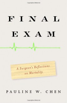 Final Exam: A Surgeon's Reflections on Mortality - Pauline W. Chen