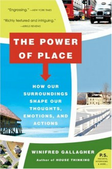 The Power of Place: How Our Surroundings Shape Our Thoughts, Emotions, and Actions (P.S.) - Winifred Gallagher
