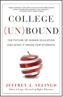 College Unbound: The Future of Higher Education and What It Means for Students - Jeffrey J. Selingo