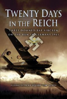 Twenty Days in the Reich: Three Downed RAF Aircrew in Germany During 1945 - Tim Scott