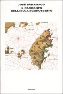 Il racconto dell'isola sconosciuta - José Saramago,Paolo Collo,Rita Desti,Battista Agnese