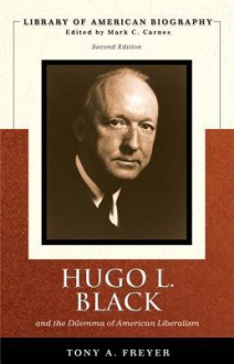 Hugo L. Black and the Dilemma of American Liberalism (Library of American Biography Series) (2nd Edition) - Tony Freyer