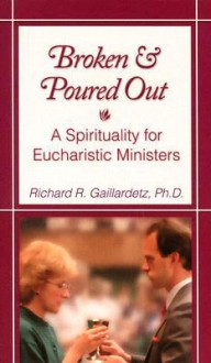 Broken and Poured Out: A Spirituality for Eucharistic Ministers - Richard R. Gaillardetz