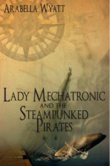 Lady Mechatronic and the Steampunked pirates (Steampunked Pirates, #1) - Arabella Wyatt