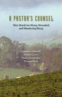 A Pastor's Counsel: Words of Wisdom for Weary, Wounded & Wnadering Sheep - Jonathan Edwards, Philip Doddridge, Thomas Scott
