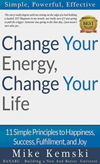 Change Your Energy, Change Your Life: 11 Simple Principles to Happiness, Success, Fulfillment, and Joy - Mike Kemski