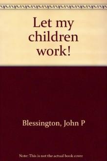 Let My Children Work - John P Blessington