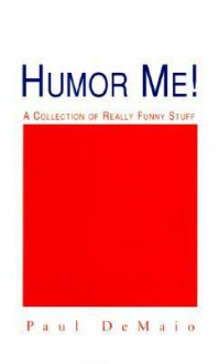 Humor Me!: A Collection of Really Funny Stuff - Paul Demaio