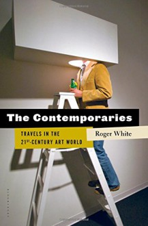 The Contemporaries: Travels in the 21st-Century Art World - Roger White