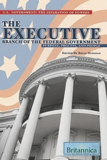The Executive Branch of the Federal Government: Purpose, Process, and People - Brian Duignan