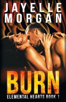 Burn: Elemental Hearts Book 1 (Volume 1) - Jayelle Morgan