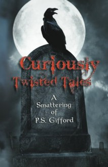 Curiously Twisted Tales: A Smattering of P.S. Gifford - P. S. Gifford