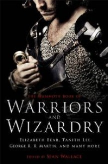 The Mammoth Book of Warriors and Wizardry - Sean Wallace, Jay Lake, Tanith Lee, Naomi Novik, Benjanun Sriduangkaew