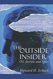 The Outside Insider: Oil, Secrets and Spies - Howard H. Schack