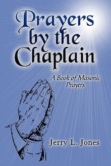 Prayers by the Chaplain: A Book of Masonic Prayers - Jerry Jones