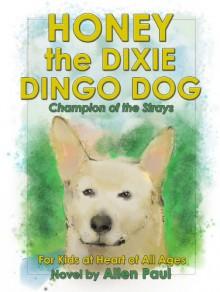 Honey the Dixie Dingo Dog: Champion of the Strays (The Adventures of Honey the Dixie Dingo Dog Book 1) - Allen Paul