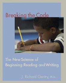 Breaking the Code: The New Science of Beginning Reading and Writing - J. Richard Gentry