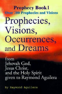 Prophecies, Visions, Occurences, and Dreams: From Jehovah God, Jesus Christ, and the Holy Spirit - Raymond Aguilera