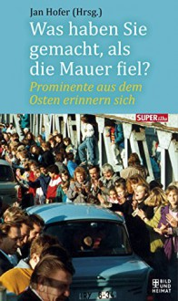 Was haben Sie gemacht, als die Mauer fiel?: Prominente aus dem Osten erinnern sich - Jan Hofer