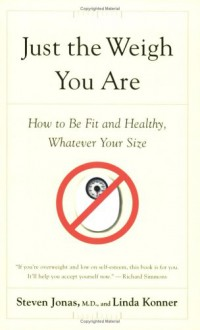 Just the Weigh You Are: How to Be Fit and Healthy, Whatever Your Size - Steven Jonas