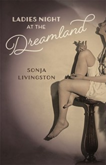 Ladies Night at the Dreamland (Crux: The Georgia Series in Literary Nonfiction Ser.) - Sonja Livingston,John Griswold