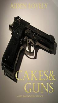 Cakes & Guns: A gay bondage romance - Aiden Lovely