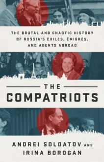 The Compatriots: The Brutal and Chaotic History of Russia's Exiles, Émigrés, and Agents Abroad - Andrei Soldatov,Irina Borogan